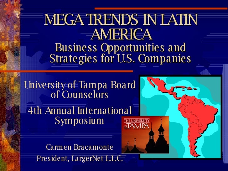 MEGA TRENDS IN LATIN AMERICA Business Opportunities and Strategies for U.S. Companies University of Tampa Board of Counsel...