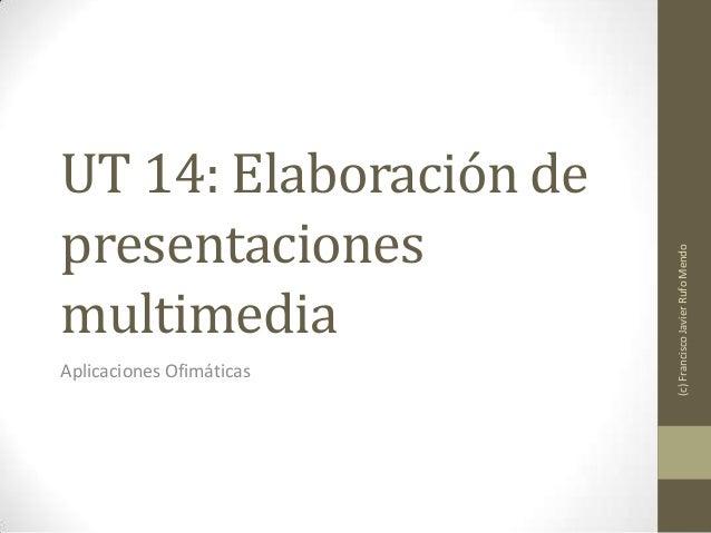 UT 14: Elaboración depresentacionesmultimediaAplicaciones Ofimáticas(c)FranciscoJavierRufoMendo