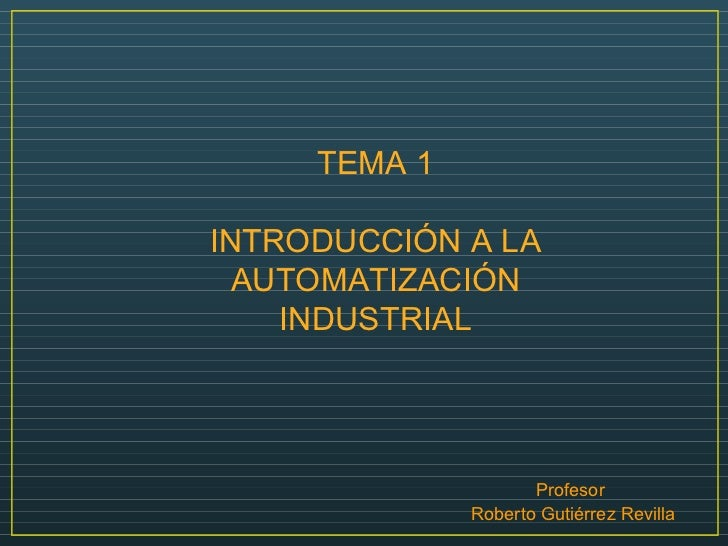 TEMA 1 INTRODUCCIÓN A LA AUTOMATIZACIÓN INDUSTRIAL Profesor  Roberto Gutiérrez Revilla