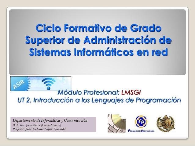 Ciclo Formativo de Grado Superior de Administración de Sistemas Informáticos en red  Módulo Profesional: LMSGI UT 2. Intro...