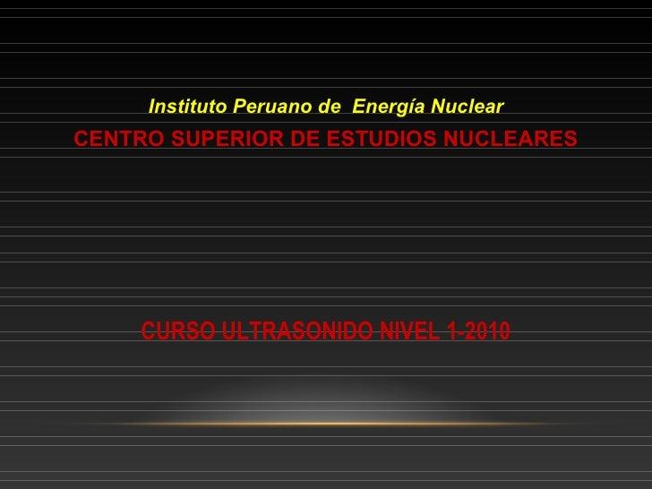 Instituto Peruano de Energía NuclearCENTRO SUPERIOR DE ESTUDIOS NUCLEARES    CURSO ULTRASONIDO NIVEL 1-2010
