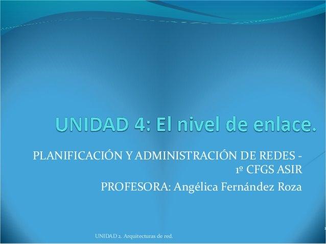 PLANIFICACIÓN Y ADMINISTRACIÓN DE REDES - 1º CFGS ASIR PROFESORA: Angélica Fernández Roza UNIDAD 2. Arquitecturas de red.