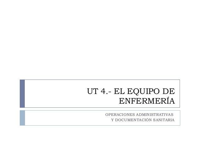 UT 4.- EL EQUIPO DEENFERMERÍAOPERACIONES ADMINISTRATIVASY DOCUMENTACIÓN SANITARIA