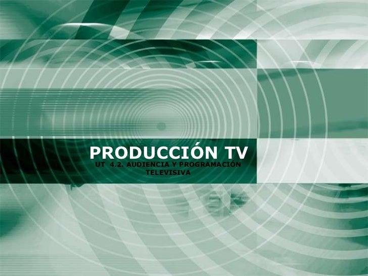 PRODUCCIÓN TV UT  4.2. AUDIENCIA Y PROGRAMACIÓN TELEVISIVA