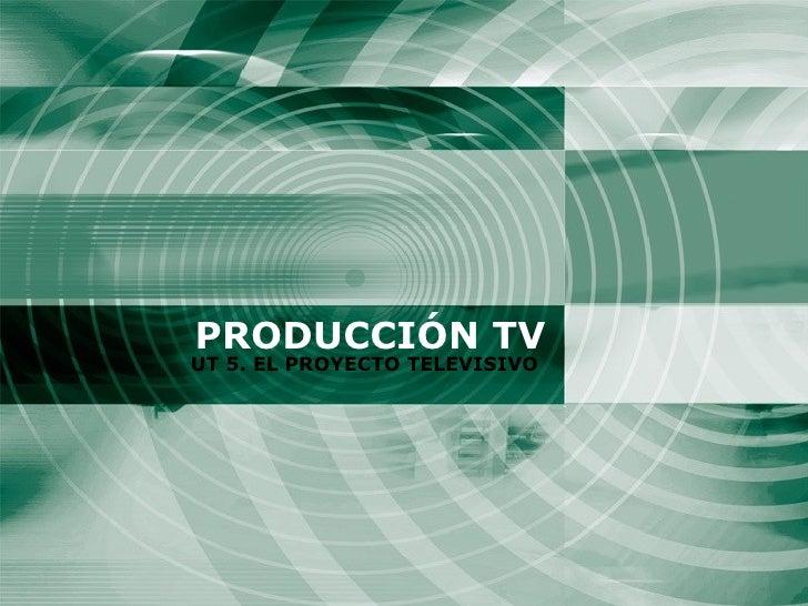 PRODUCCIÓN TV UT 5. EL PROYECTO TELEVISIVO