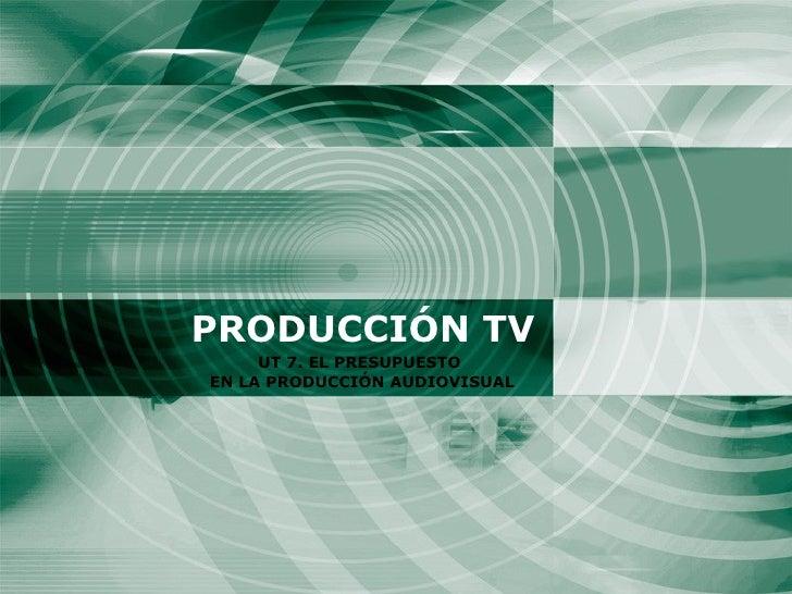 PRODUCCIÓN TV UT 7. EL PRESUPUESTO  EN LA PRODUCCIÓN AUDIOVISUAL