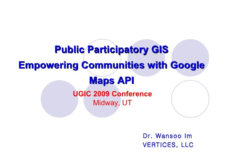 Public Participatory GIS Empowering Communities with Google Maps API Dr. Wansoo Im VERTICES, LLC UGIC 2009 Conference Midw...