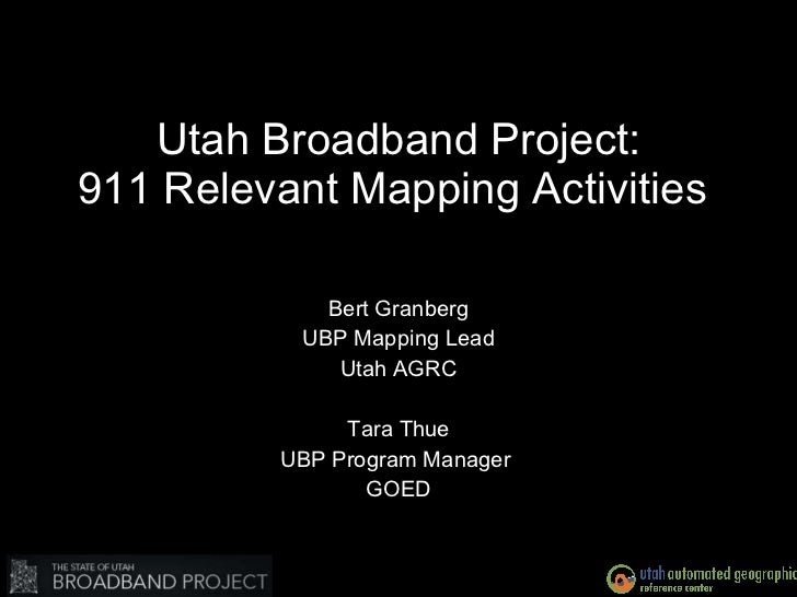 Utah Broadband Project: 911 Relevant Mapping Activities  Bert Granberg UBP Mapping Lead Utah AGRC Tara Thue UBP Program Ma...