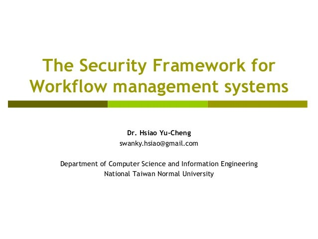 The Security Framework for Workflow management systems Dr. Hsiao Yu-Cheng swanky.hsiao@gmail.com Department of Computer Sc...