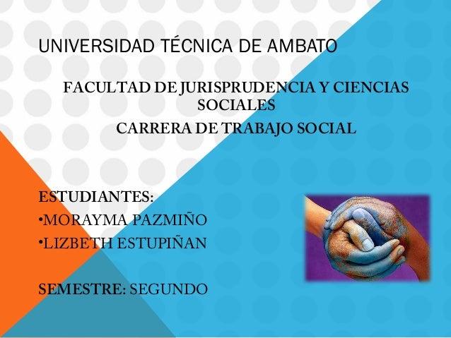 UNIVERSIDAD TÉCNICA DE AMBATO FACULTAD DE JURISPRUDENCIA Y CIENCIAS SOCIALES CARRERA DE TRABAJO SOCIAL  ESTUDIANTES: •MORA...