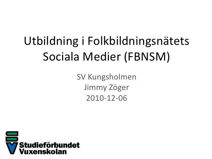 Utbildning i FolkbildningsnätetsSociala Medier (FBNSM)<br />SV Kungsholmen<br />Jimmy Zöger<br />2010-12-06<br />