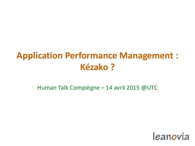 Application Performance Management : Kézako ? Human Talk Compiègne – 14 avril 2015 @UTC