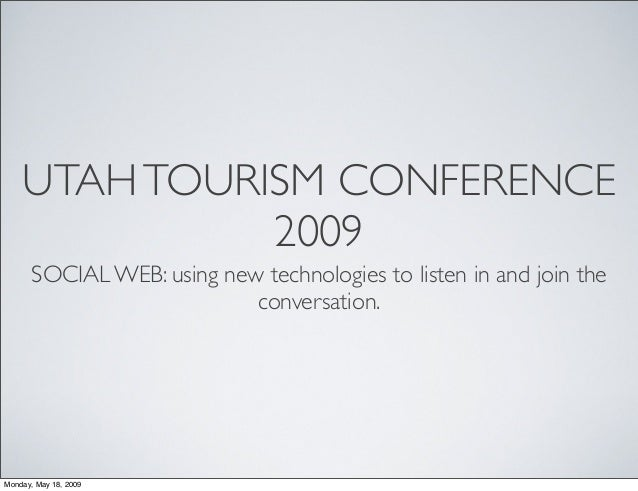 UTAHTOURISM CONFERENCE 2009 SOCIAL WEB: using new technologies to listen in and join the conversation. Monday, May 18, 2009