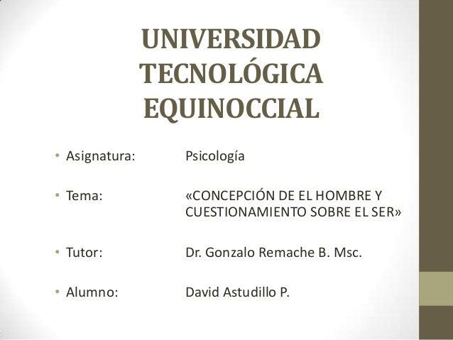 UNIVERSIDADTECNOLÓGICAEQUINOCCIAL• Asignatura: Psicología• Tema: «CONCEPCIÓN DE EL HOMBRE YCUESTIONAMIENTO SOBRE EL SER»• ...