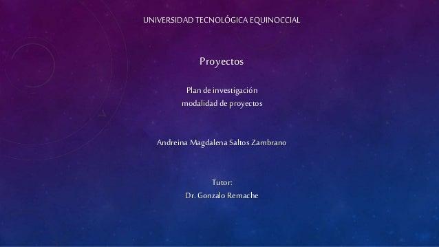 UNIVERSIDAD TECNOLÓGICA EQUINOCCIAL Proyectos Plan deinvestigación modalidad deproyectos Andreina Magdalena Saltos Zambran...