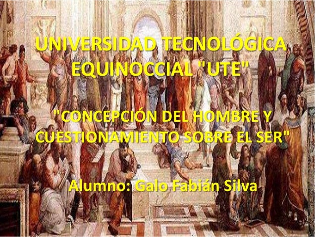 """UNIVERSIDAD TECNOLÓGICAEQUINOCCIAL """"UTE""""""""CONCEPCIÓN DEL HOMBRE YCUESTIONAMIENTO SOBRE EL SER""""Alumno: Galo Fabián Silva"""