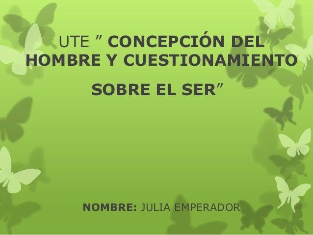"""UTE """" CONCEPCIÓN DELHOMBRE Y CUESTIONAMIENTOSOBRE EL SER""""NOMBRE: JULIA EMPERADOR"""