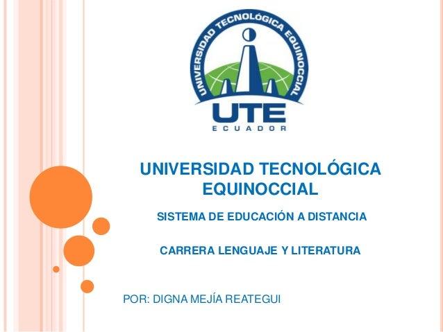 UNIVERSIDAD TECNOLÓGICAEQUINOCCIALSISTEMA DE EDUCACIÓN A DISTANCIACARRERA LENGUAJE Y LITERATURAPOR: DIGNA MEJÍA REATEGUI