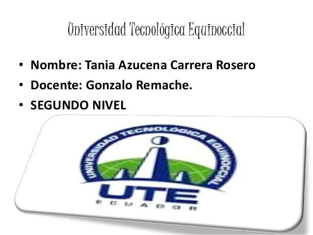 Universidad Tecnológica Equinoccial • Nombre: Tania Azucena Carrera Rosero • Docente: Gonzalo Remache. • SEGUNDO NIVEL