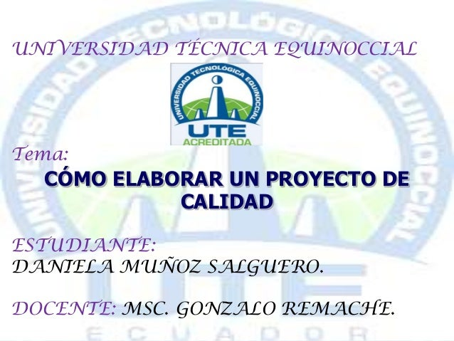 UNIVERSIDAD TÉCNICA EQUINOCCIAL Tema: CÓMO ELABORAR UN PROYECTO DE CALIDAD ESTUDIANTE: DANIELA MUÑOZ SALGUERO. DOCENTE: MS...