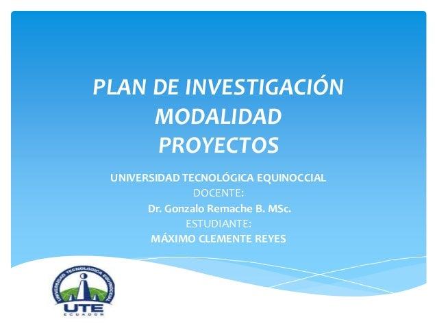 PLAN DE INVESTIGACIÓN MODALIDAD PROYECTOS UNIVERSIDAD TECNOLÓGICA EQUINOCCIAL DOCENTE: Dr. Gonzalo Remache B. MSc. ESTUDIA...