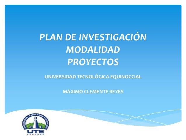 PLAN DE INVESTIGACIÓN MODALIDAD PROYECTOS UNIVERSIDAD TECNOLÓGICA EQUINOCCIAL MÁXIMO CLEMENTE REYES