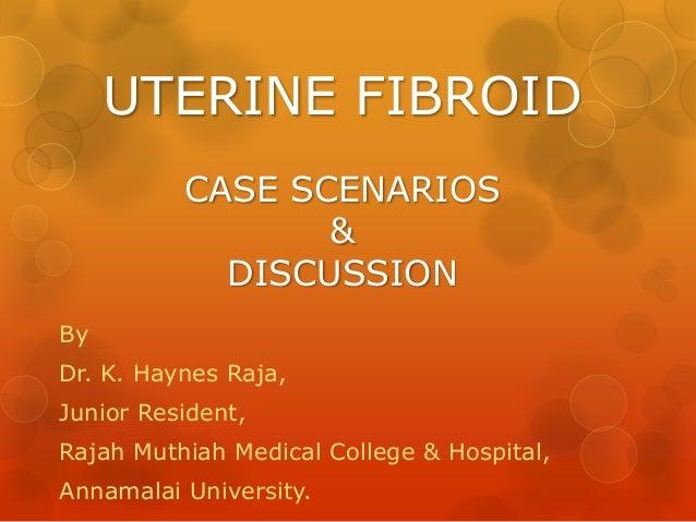 UTERINE FIBROID CASE SCENARIOS & DISCUSSION By  Dr. K. Haynes Raja, Junior Resident, Rajah Muthiah Medical College & Hospi...