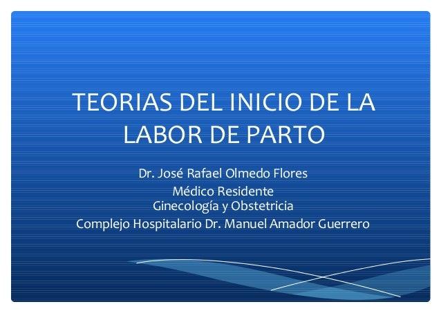 TEORIAS DEL INICIO DE LA LABOR DE PARTO Dr. José Rafael Olmedo Flores Médico Residente Ginecología y Obstetricia Complejo ...