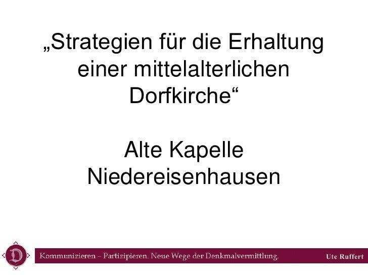 """""""Strategien für die Erhaltung  einer mittelalterlichen  Dorfkirche""""Alte Kapelle  Niedereisenhausen<br />Ute Ruffert<br />"""