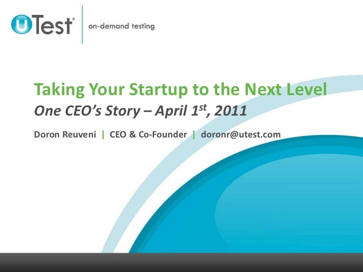 Taking Your Startup to the Next LevelOne CEO's Story – April 1st, 2011Doron Reuveni  |  CEO & Co-Founder  |  doronr@utest....