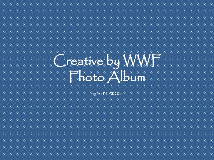 Creative by WWF   Fhoto Album      by STELAKOS
