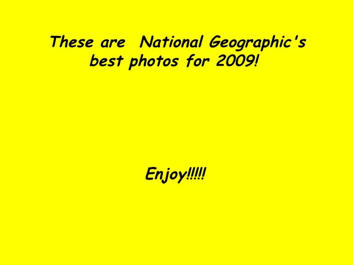 These are  National Geographic's best photos for 2009!  Enjoy!!!!!
