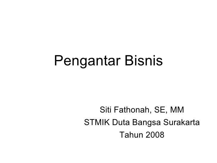 Pengantar Bisnis Siti Fathonah, SE, MM STMIK Duta Bangsa Surakarta Tahun 2008