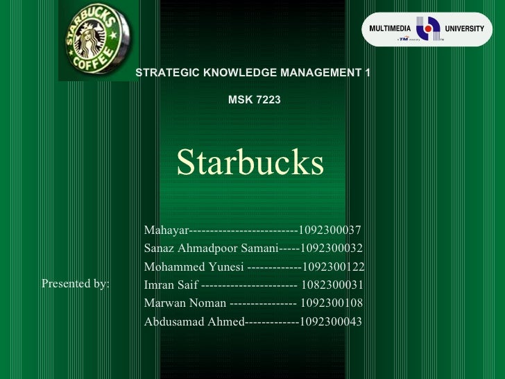 Starbucks Presented by: STRATEGIC KNOWLEDGE MANAGEMENT 1 MSK 7223 Mahayar--------------------------1092300037 Sanaz Ahmadp...