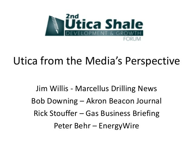Utica from the Media's Perspective    Jim Willis - Marcellus Drilling News   Bob Downing – Akron Beacon Journal   Rick Sto...