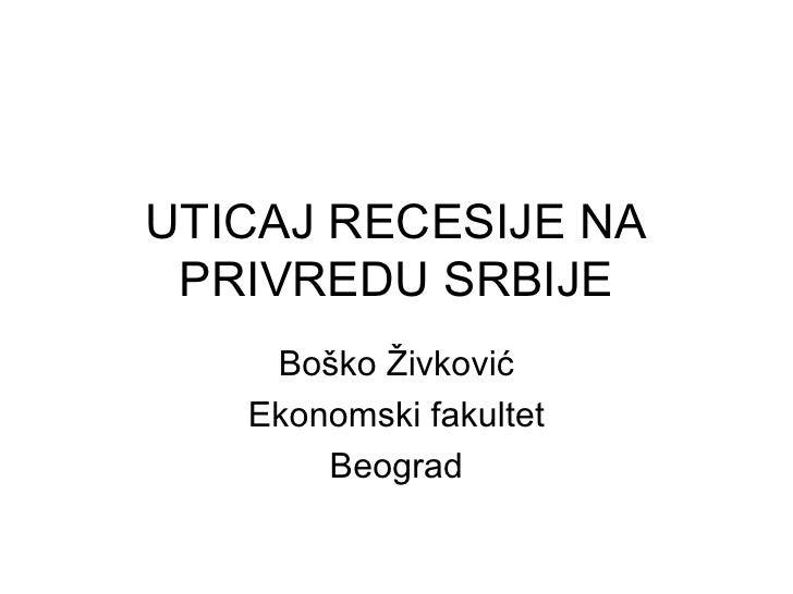 UTICAJ RECESIJE NA PRIVREDU SRBIJE Boško Živković Ekonomski fakultet Beograd