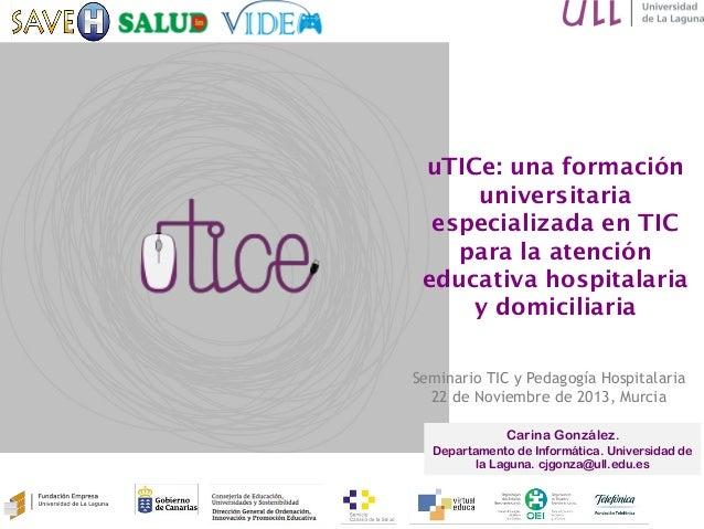uTICe: una formación universitaria especializada en TIC para la atención educativa hospitalaria y domiciliaria Carina Gonz...
