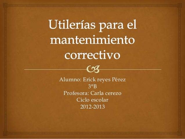Alumno: Erick reyes Pérez3°BProfesora: Carla cerezoCiclo escolar2012-2013