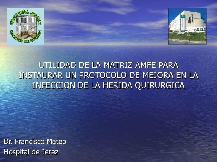 UTILIDAD DE LA MATRIZ AMFE PARA INSTAURAR UN PROTOCOLO DE MEJORA EN LA INFECCION DE LA HERIDA QUIRURGICA Dr. Francisco Mat...