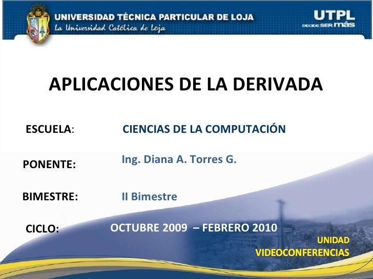 ESCUELA :    CIENCIAS DE LA COMPUTACIÓN PONENTE: APLICACIONES DE LA DERIVADA CICLO: Ing. Diana A. Torres G. OCTUBRE 2009  ...