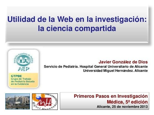 Utilidad de la Web en la investigación: la ciencia compartida  Javier González de Dios Servicio de Pediatría. Hospital Gen...