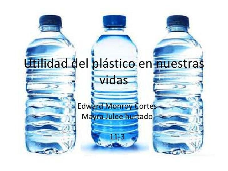 Utilidad del plástico en nuestras vidas<br />Edward MonroyCortes<br />Mayra Julee hurtado<br />11-3<br />