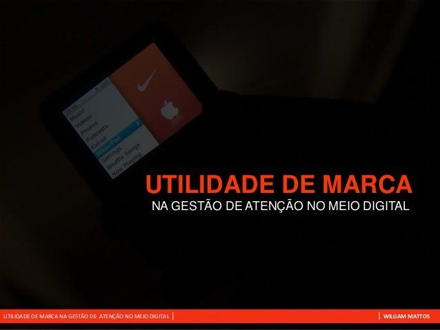 UTILIDADE DE MARCA NA GESTÃO DE ATENÇÃO NO MEIO DIGITAL  UTILIDADE DE MARCA NA GESTÃO DE ATENÇÃO NO MEIO DIGITAL  WILLIAM ...