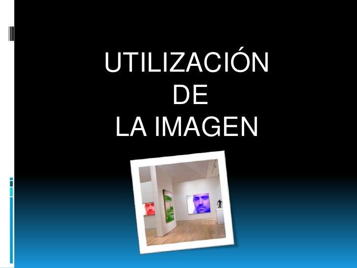 UTILIZACIÓN<br /> DE <br />LA IMAGEN<br />