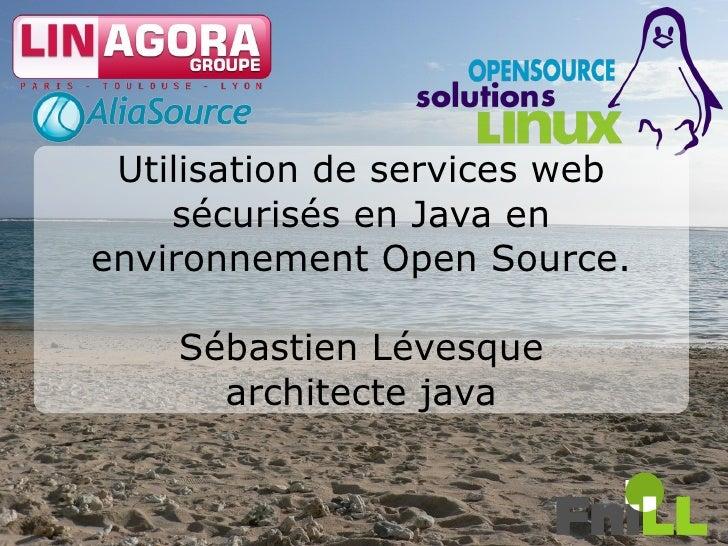 Utilisation de services web     sécurisés en Java en environnement Open Source.      Sébastien Lévesque       architecte j...