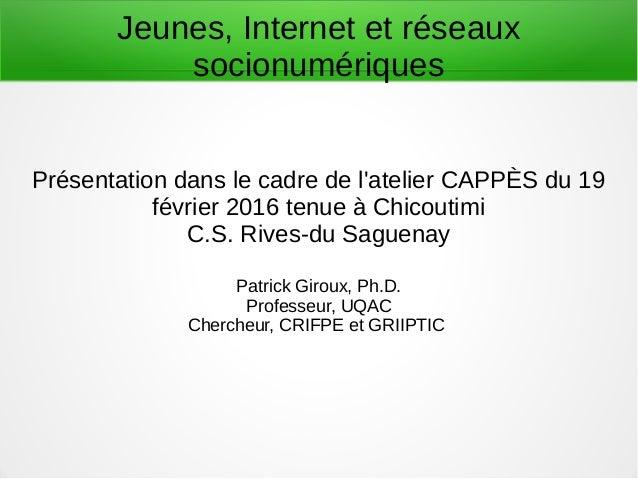 Jeunes, Internet et réseaux socionumériques Présentation dans le cadre de l'atelier CAPPÈS du 19 février 2016 tenue à Chic...