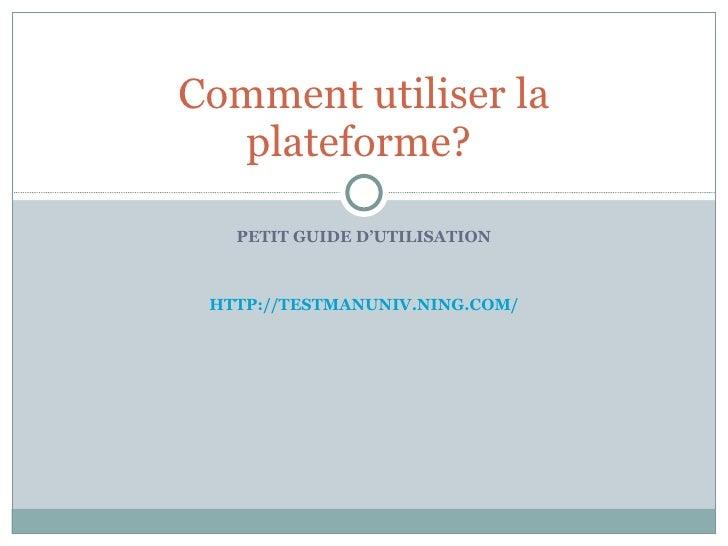 PETIT GUIDE D'UTILISATION HTTP://TESTMANUNIV.NING.COM/ Comment utiliser la plateforme?