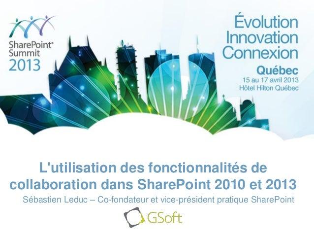 Lutilisation des fonctionnalités decollaboration dans SharePoint 2010 et 2013Sébastien Leduc – Co-fondateur et vice-présid...