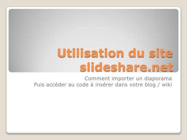 Utilisation du site slideshare.net<br />Comment importer un diaporama <br />Puis accéder au code à insérer dans votre blog...