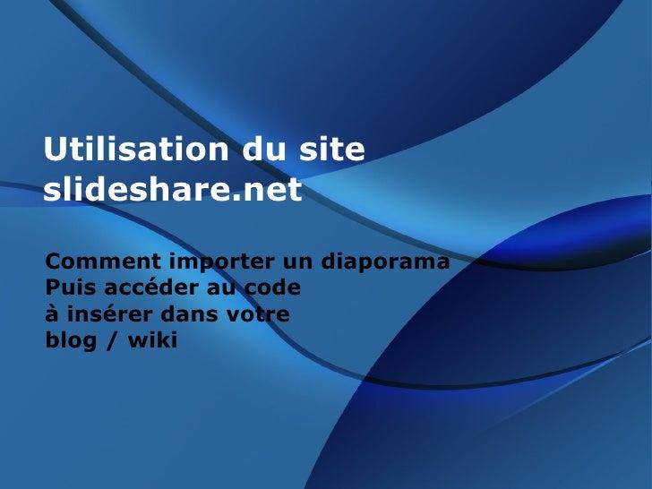 Utilisation du site slideshare.net Comment importer un diaporama  Puis accéder au code  à insérer dans votre  blog / wiki